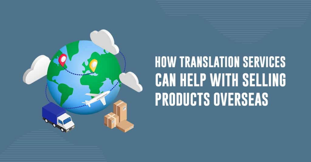 How Translation Services Can Help With Selling Products Overseas